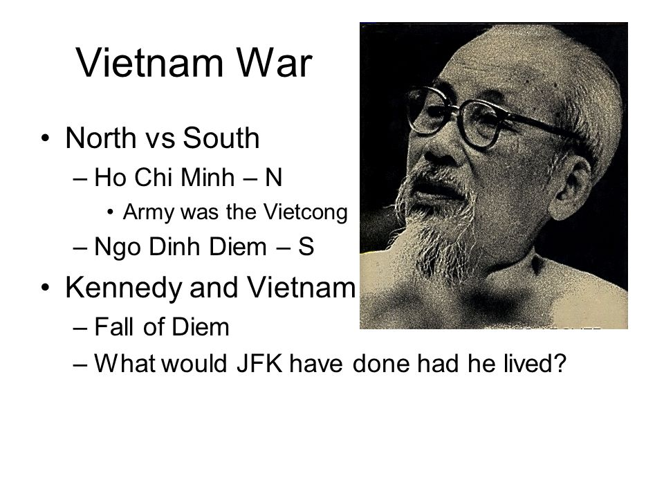 Vietnam War North vs South –Ho Chi Minh – N Army was the Vietcong –Ngo Dinh Diem – S Kennedy and Vietnam –Fall of Diem –What would JFK have done had he lived