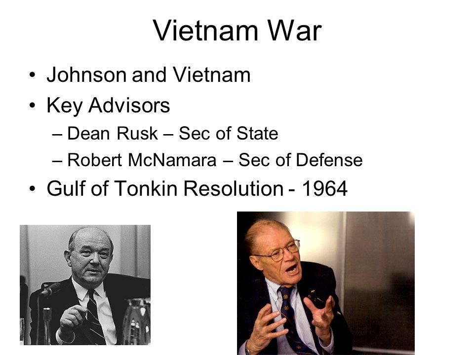 Vietnam War Johnson and Vietnam Key Advisors –Dean Rusk – Sec of State –Robert McNamara – Sec of Defense Gulf of Tonkin Resolution - 1964