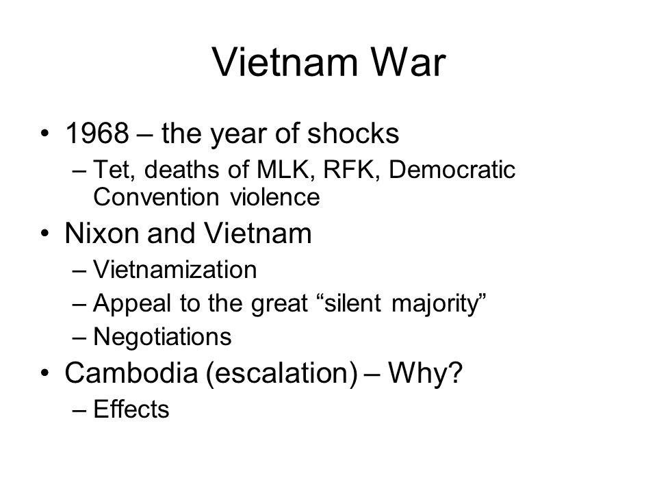 Vietnam War 1968 – the year of shocks –Tet, deaths of MLK, RFK, Democratic Convention violence Nixon and Vietnam –Vietnamization –Appeal to the great silent majority –Negotiations Cambodia (escalation) – Why.