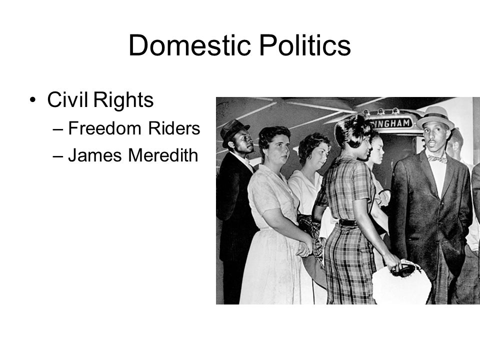 Domestic Politics Civil Rights –Freedom Riders –James Meredith