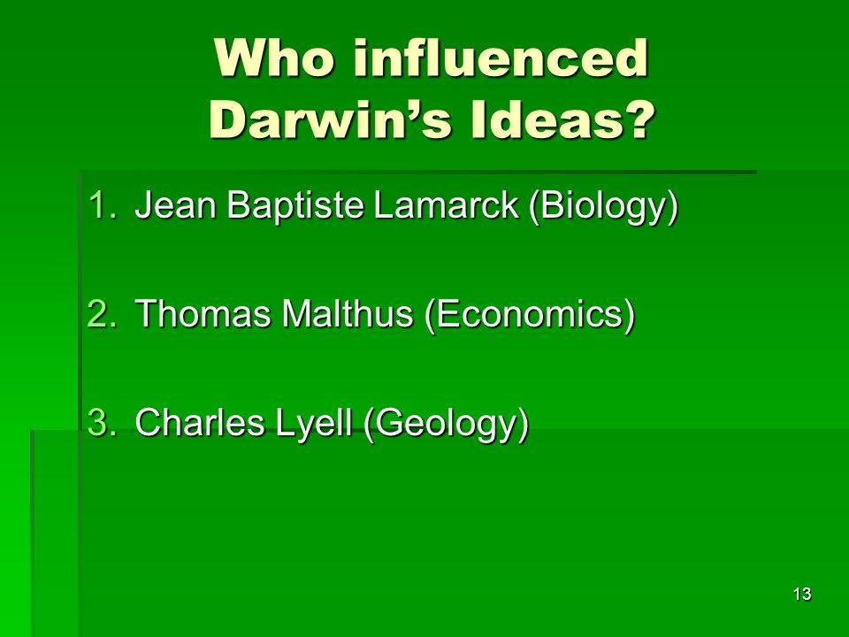 Who influenced Darwins Ideas? 1.Jean Baptiste Lamarck (Biology) 2.Thomas Malthus (Economics) 3.Charles Lyell (Geology) 13
