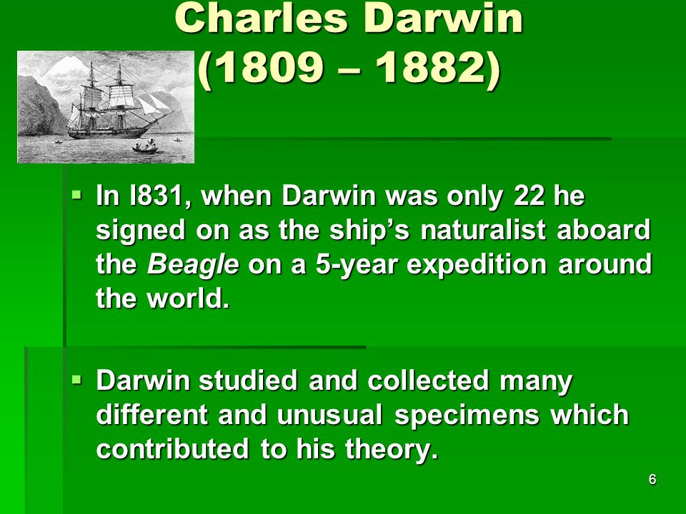 Charles Darwin (1809 – 1882) In l831, when Darwin was only 22 he signed on as the ships naturalist aboard the Beagle on a 5-year expedition around the
