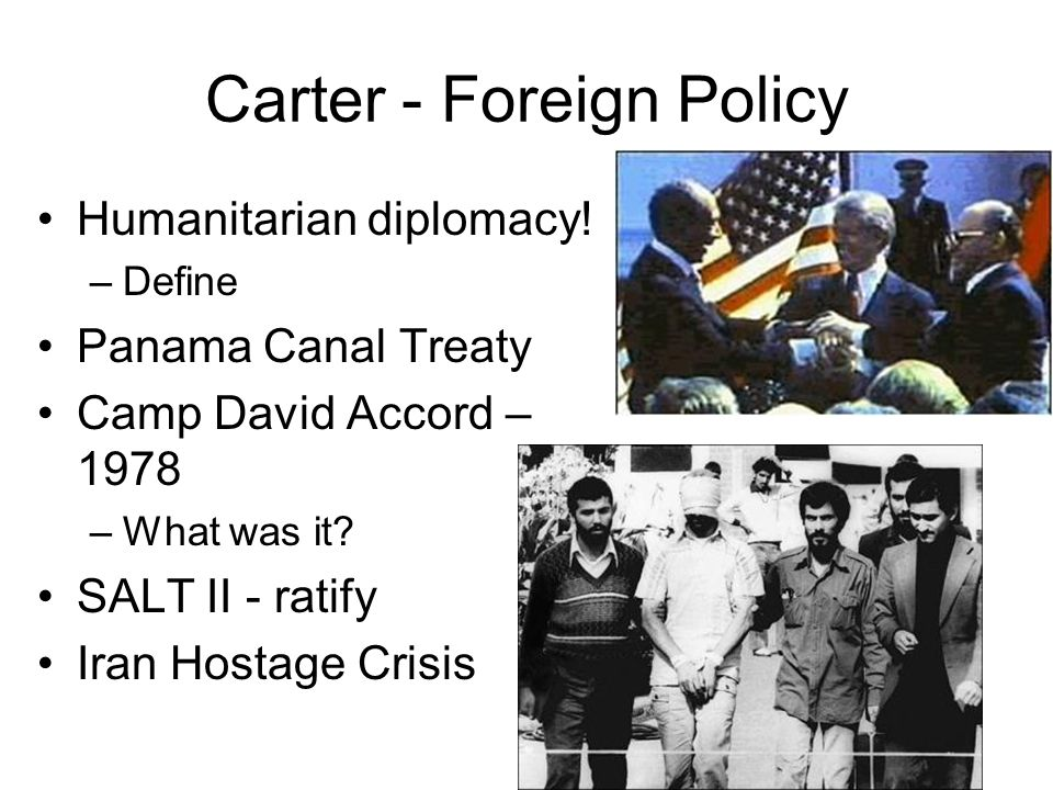 Carter - Foreign Policy Humanitarian diplomacy! –Define Panama Canal Treaty Camp David Accord – 1978 –What was it? SALT II - ratify Iran Hostage Crisi