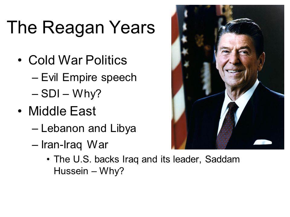The Reagan Years Cold War Politics –Evil Empire speech –SDI – Why? Middle East –Lebanon and Libya –Iran-Iraq War The U.S. backs Iraq and its leader, S