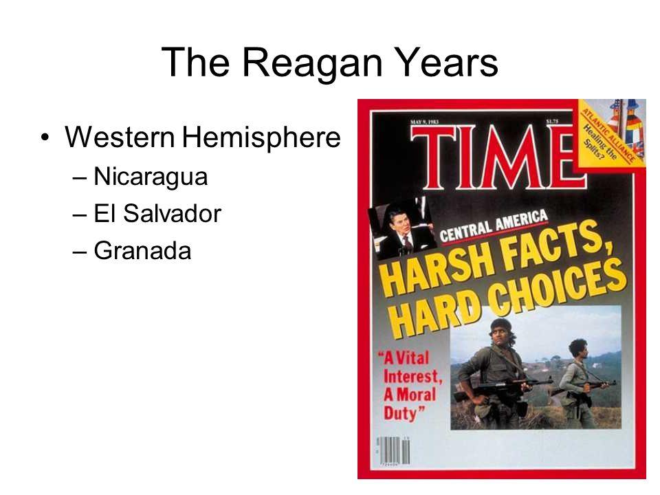 The Reagan Years Western Hemisphere –Nicaragua –El Salvador –Granada