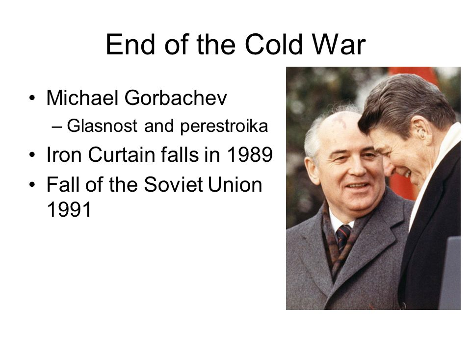 End of the Cold War Michael Gorbachev –Glasnost and perestroika Iron Curtain falls in 1989 Fall of the Soviet Union 1991