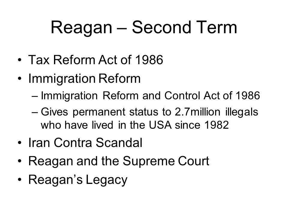 Reagan – Second Term Tax Reform Act of 1986 Immigration Reform –Immigration Reform and Control Act of 1986 –Gives permanent status to 2.7million illeg
