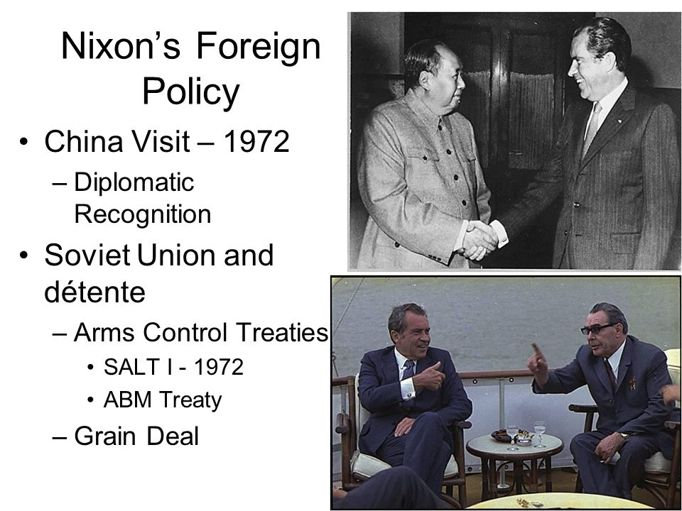 Nixons Foreign Policy China Visit – 1972 –Diplomatic Recognition Soviet Union and détente –Arms Control Treaties SALT I - 1972 ABM Treaty –Grain Deal