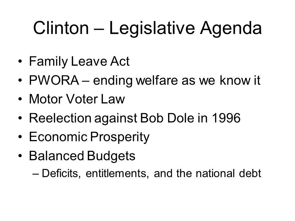 Clinton – Legislative Agenda Family Leave Act PWORA – ending welfare as we know it Motor Voter Law Reelection against Bob Dole in 1996 Economic Prospe