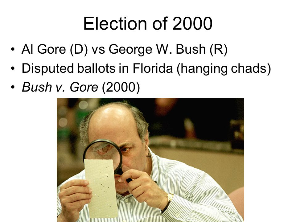 Election of 2000 Al Gore (D) vs George W. Bush (R) Disputed ballots in Florida (hanging chads) Bush v. Gore (2000)