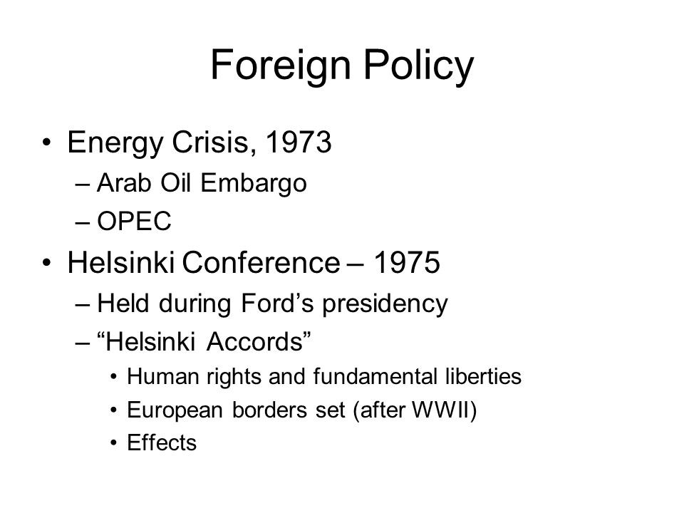 Foreign Policy Energy Crisis, 1973 –Arab Oil Embargo –OPEC Helsinki Conference – 1975 –Held during Fords presidency –Helsinki Accords Human rights and
