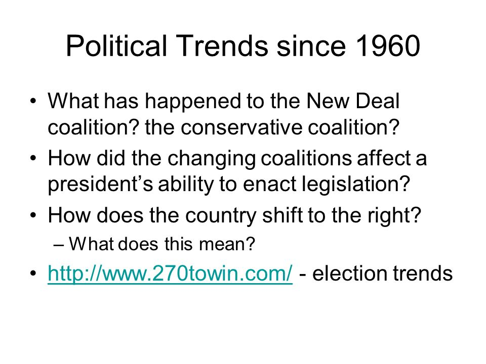 Political Trends since 1960 What has happened to the New Deal coalition? the conservative coalition? How did the changing coalitions affect a presiden