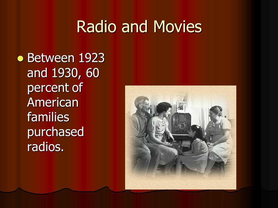 Radio and Movies Between 1923 and 1930, 60 percent of American families purchased radios. Between 1923 and 1930, 60 percent of American families purch
