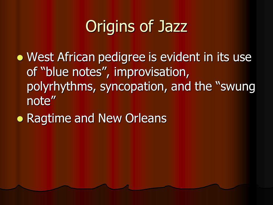 Origins of Jazz West African pedigree is evident in its use of blue notes, improvisation, polyrhythms, syncopation, and the swung note West African pe
