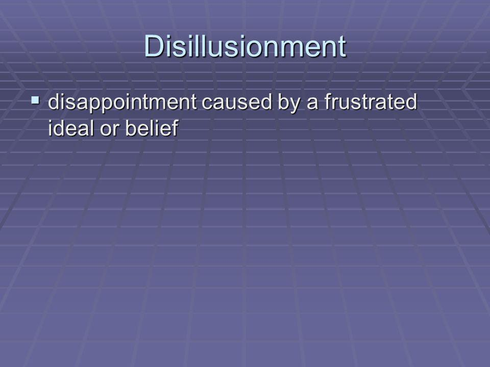 Disillusionment disappointment caused by a frustrated ideal or belief disappointment caused by a frustrated ideal or belief