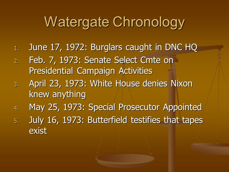 Watergate Chronology 1. June 17, 1972: Burglars caught in DNC HQ 2. Feb. 7, 1973: Senate Select Cmte on Presidential Campaign Activities 3. April 23,