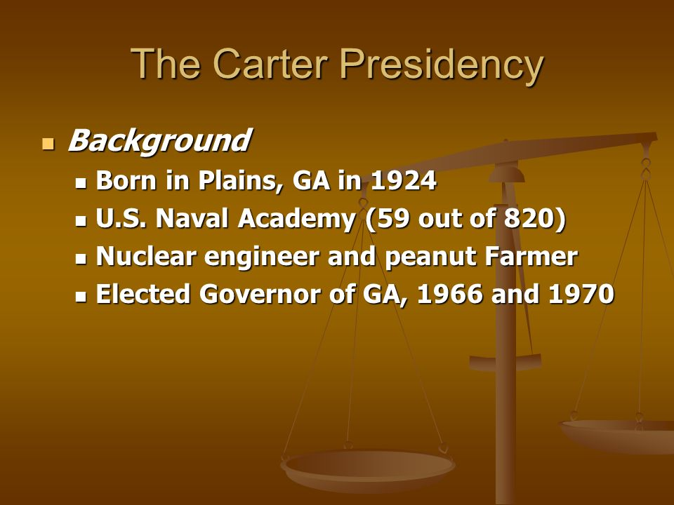The Carter Presidency Background Background Born in Plains, GA in 1924 Born in Plains, GA in 1924 U.S. Naval Academy (59 out of 820) U.S. Naval Academ