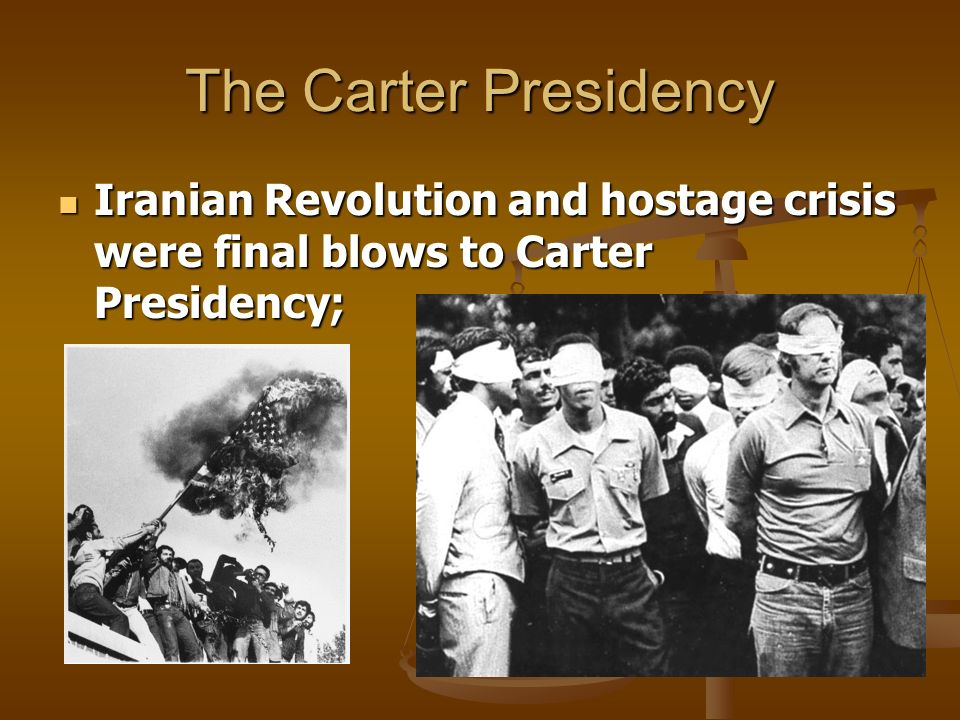 The Carter Presidency Iranian Revolution and hostage crisis were final blows to Carter Presidency; Iranian Revolution and hostage crisis were final bl