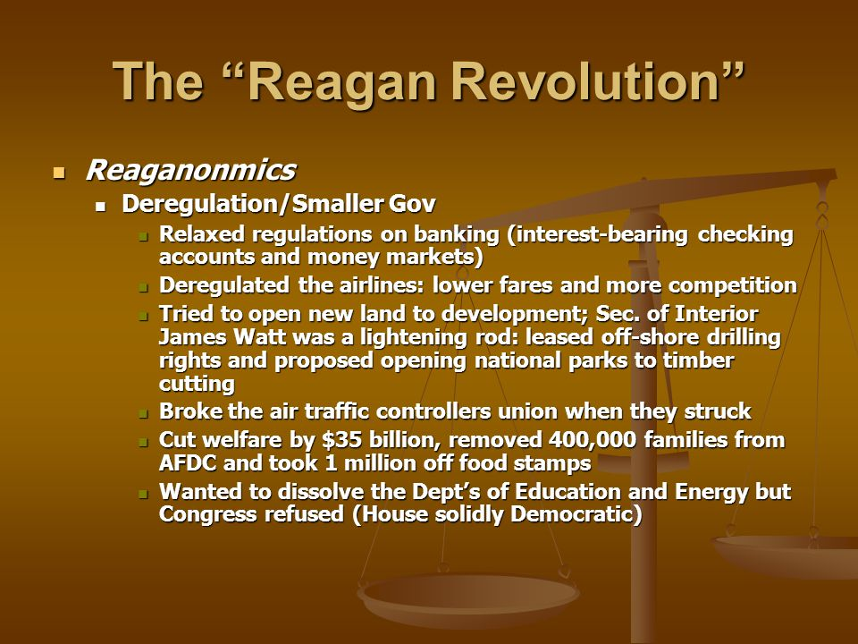 The Reagan Revolution Reaganonmics Reaganonmics Deregulation/Smaller Gov Deregulation/Smaller Gov Relaxed regulations on banking (interest-bearing che