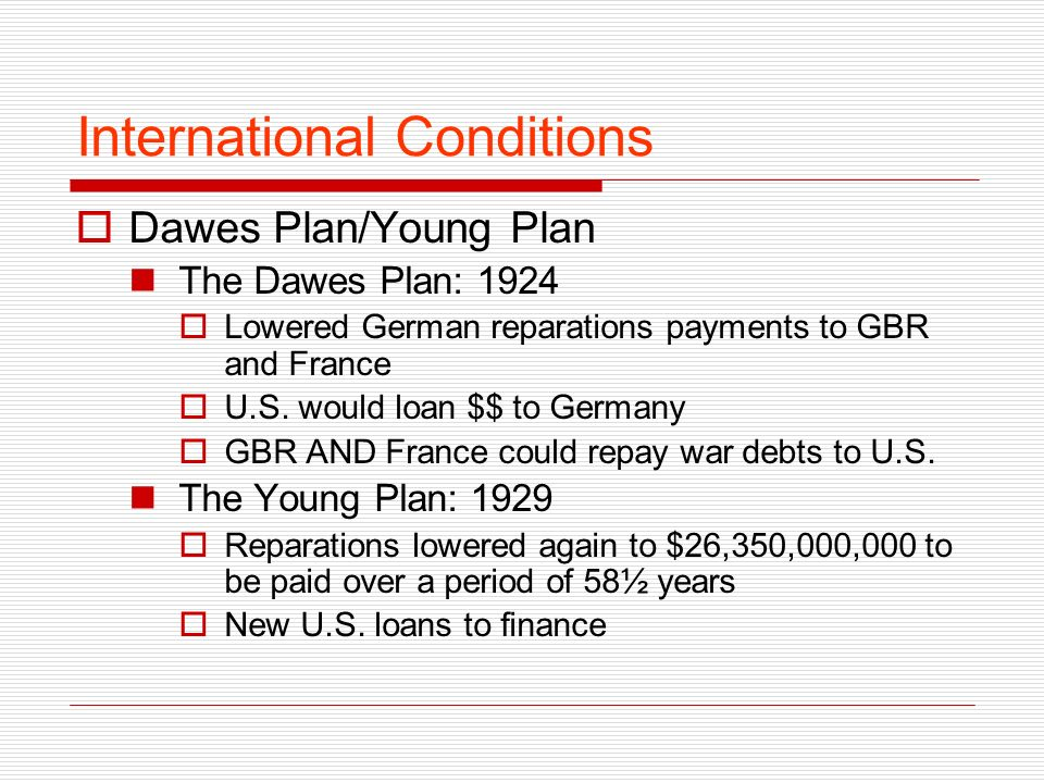 International Conditions Dawes Plan/Young Plan The Dawes Plan: 1924 Lowered German reparations payments to GBR and France U.S.
