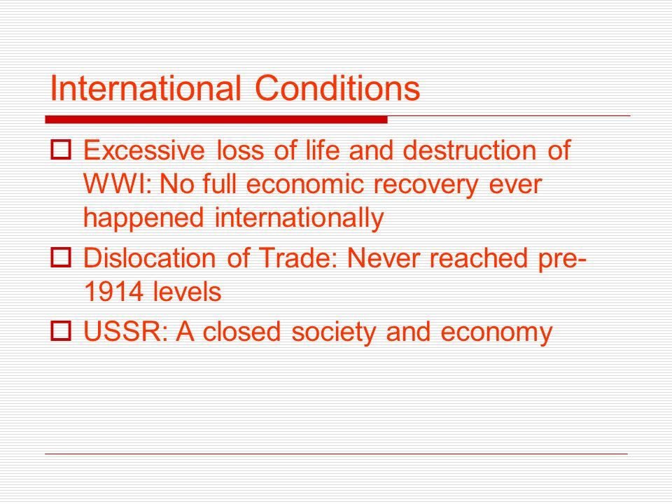 International Conditions Excessive loss of life and destruction of WWI: No full economic recovery ever happened internationally Dislocation of Trade: Never reached pre- 1914 levels USSR: A closed society and economy