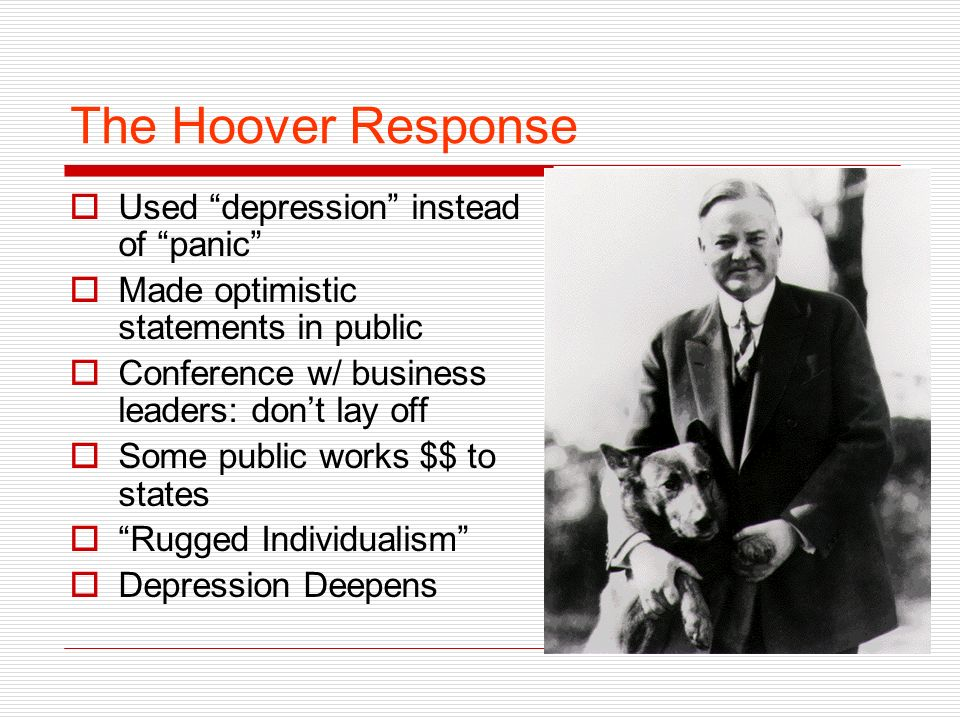The Hoover Response Used depression instead of panic Made optimistic statements in public Conference w/ business leaders: dont lay off Some public works $$ to states Rugged Individualism Depression Deepens