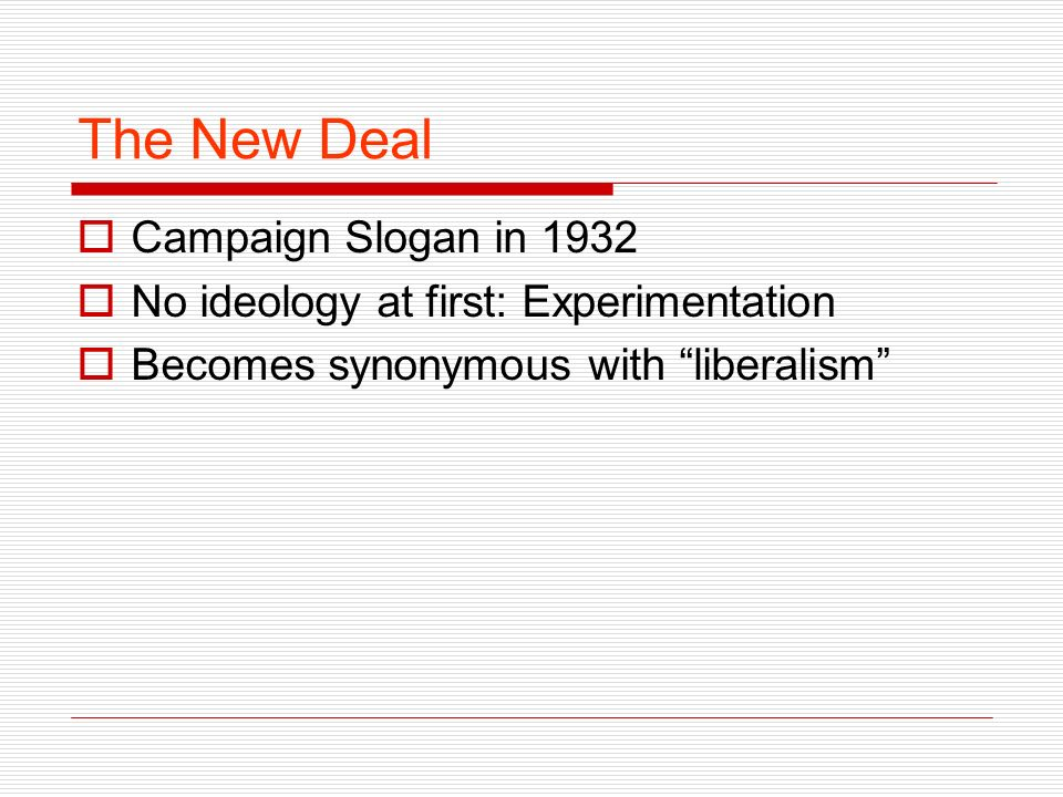 The New Deal Campaign Slogan in 1932 No ideology at first: Experimentation Becomes synonymous with liberalism