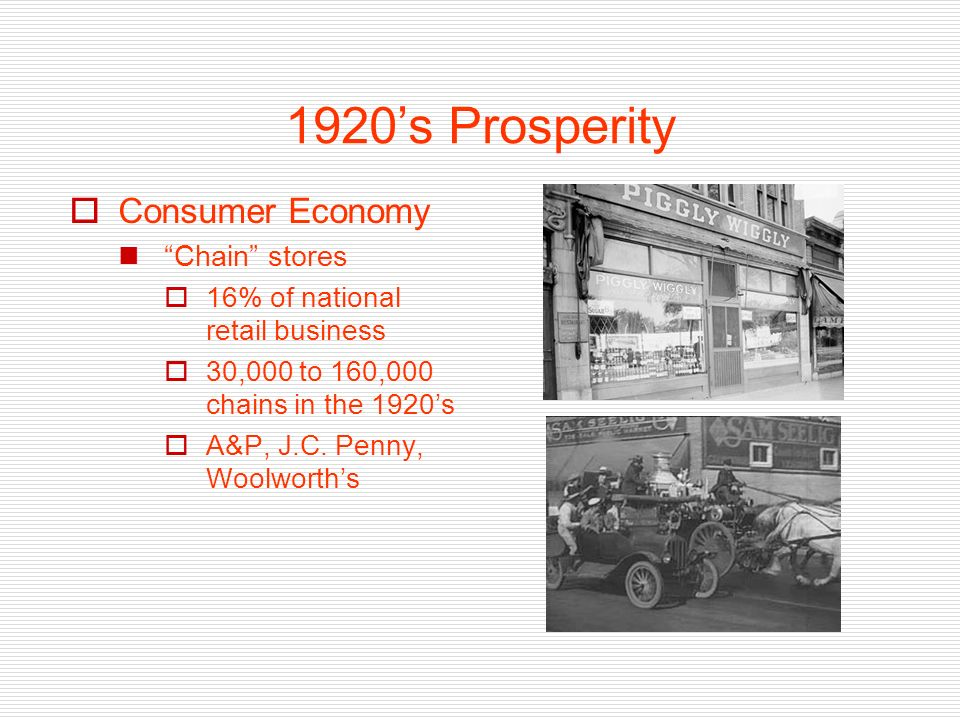 1920s Prosperity Consumer Economy Chain stores 16% of national retail business 30,000 to 160,000 chains in the 1920s A&P, J.C.