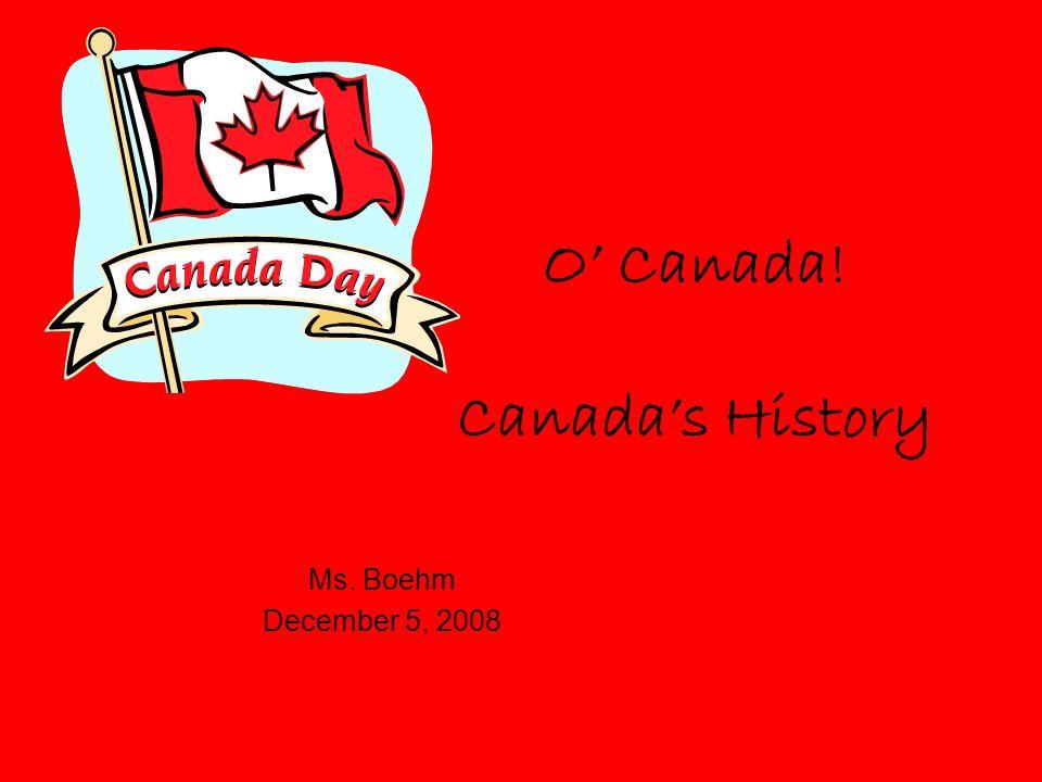 O Canada! Canadas History Ms. Boehm December 5, 2008