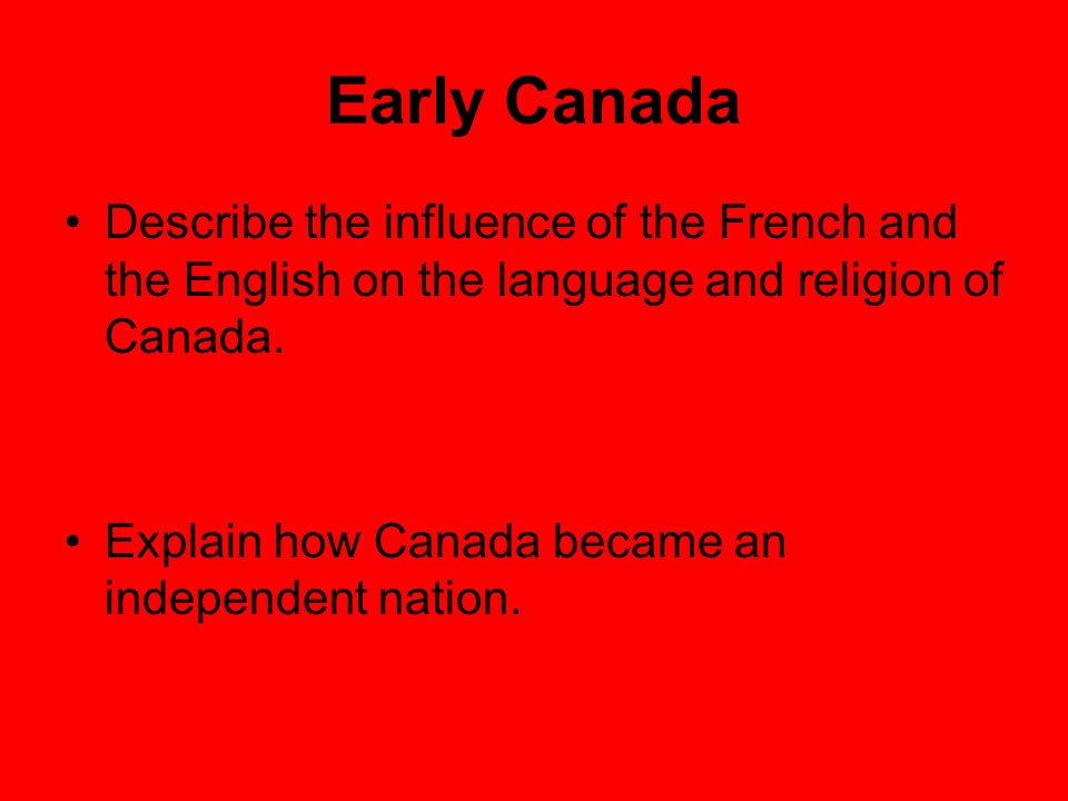 Early Canada Describe the influence of the French and the English on the language and religion of Canada. Explain how Canada became an independent nat