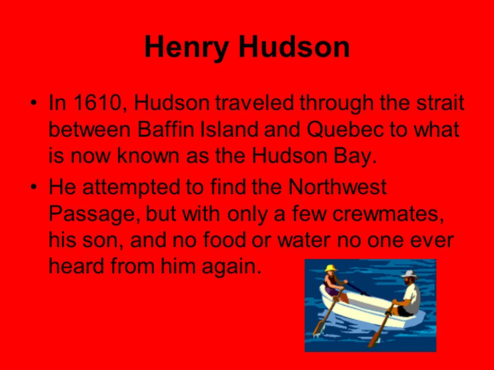 Henry Hudson In 1610, Hudson traveled through the strait between Baffin Island and Quebec to what is now known as the Hudson Bay. He attempted to find