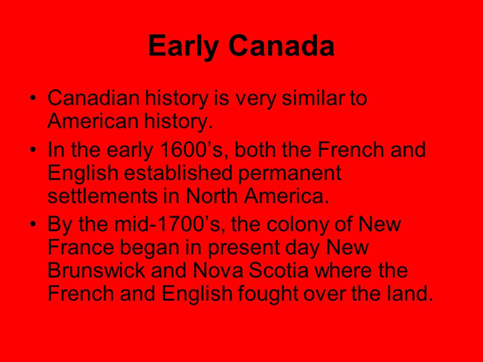 Early Canada Canadian history is very similar to American history. In the early 1600s, both the French and English established permanent settlements i
