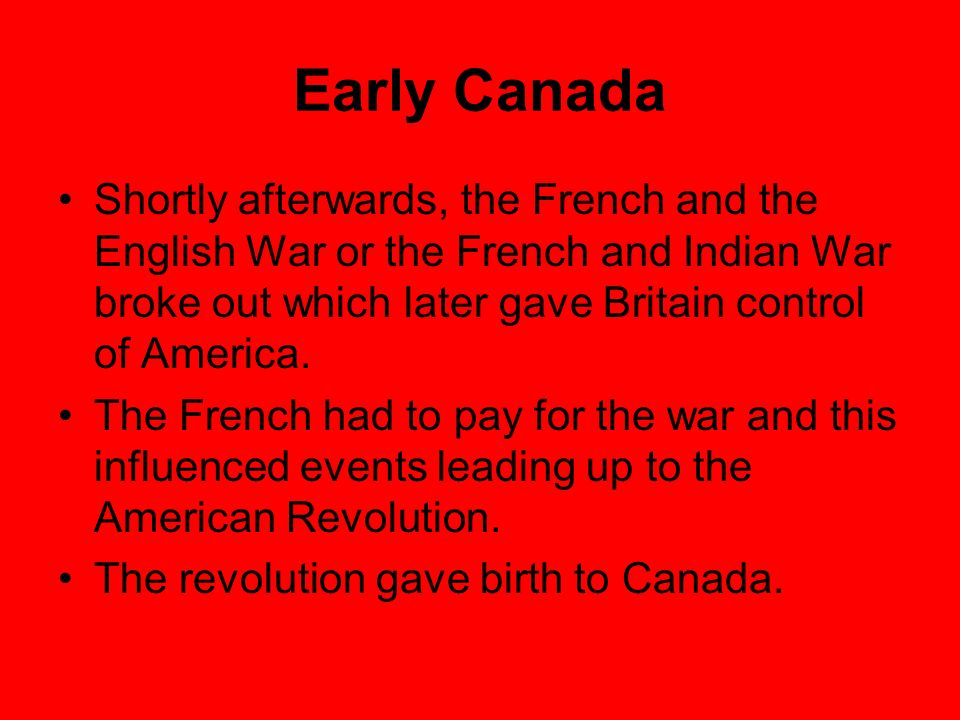 Early Canada Shortly afterwards, the French and the English War or the French and Indian War broke out which later gave Britain control of America. Th