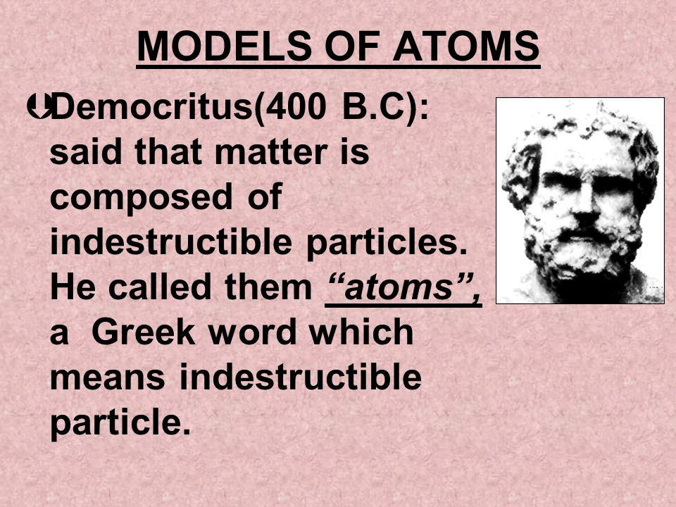 MODELS OF ATOMS ÞDemocritus(400 B.C): said that matter is composed of indestructible particles. He called them atoms, a Greek word which means indestr