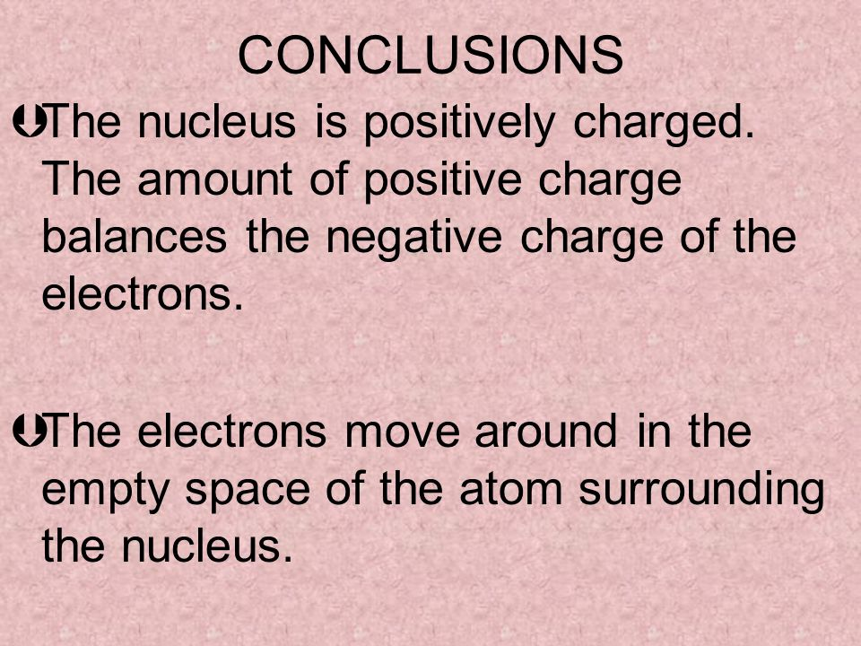 CONCLUSIONS ÞThe nucleus is positively charged. The amount of positive charge balances the negative charge of the electrons. ÞThe electrons move aroun