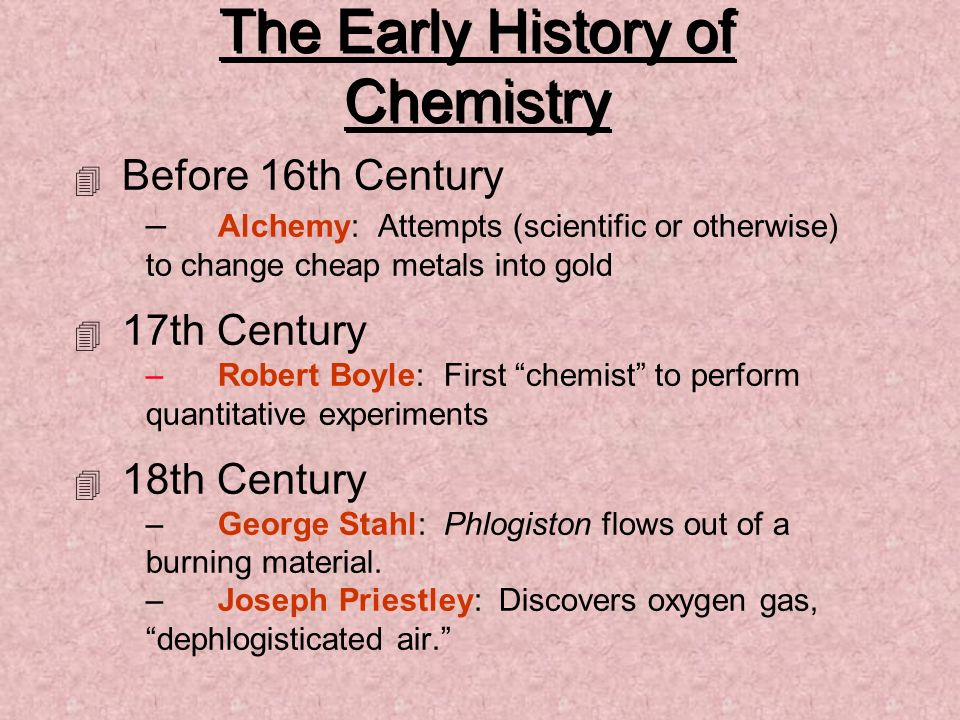 The Early History of Chemistry 4 Before 16th Century – Alchemy: Attempts (scientific or otherwise) to change cheap metals into gold 4 17th Century –Ro