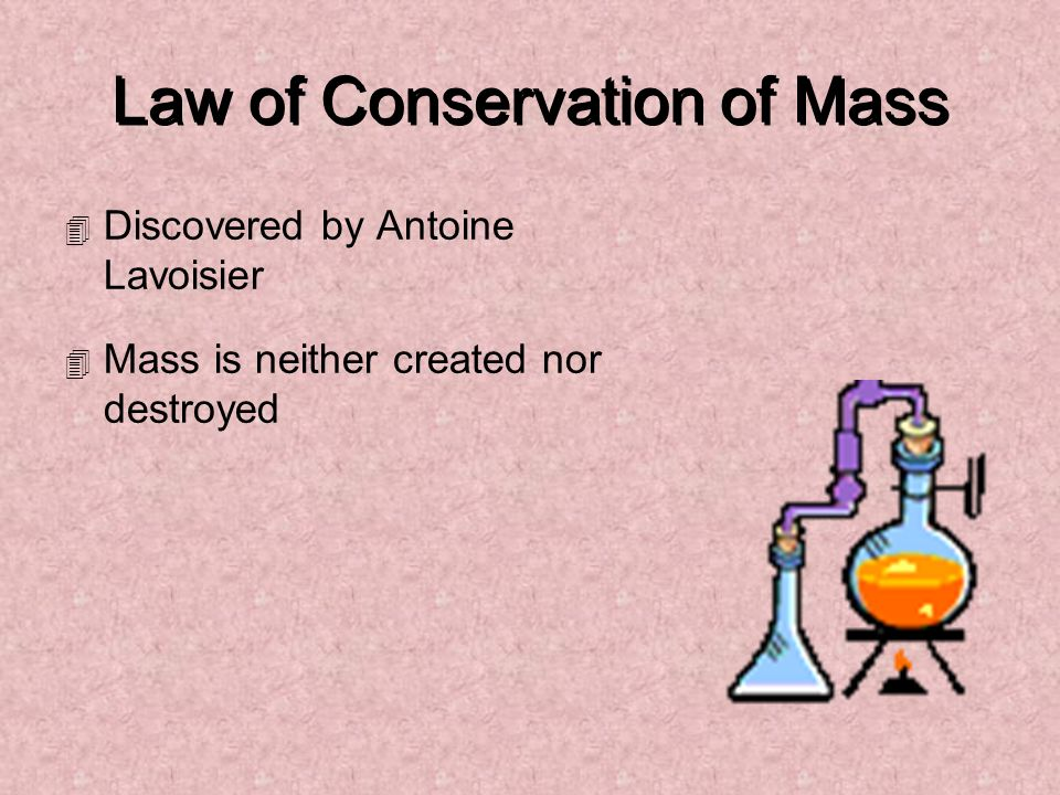 Law of Conservation of Mass 4 Discovered by Antoine Lavoisier 4 Mass is neither created nor destroyed
