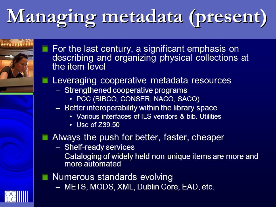 Managing metadata (present) For the last century, a significant emphasis on describing and organizing physical collections at the item level Leveraging cooperative metadata resources –Strengthened cooperative programs PCC (BIBCO, CONSER, NACO, SACO) –Better interoperability within the library space Various interfaces of ILS vendors & bib.
