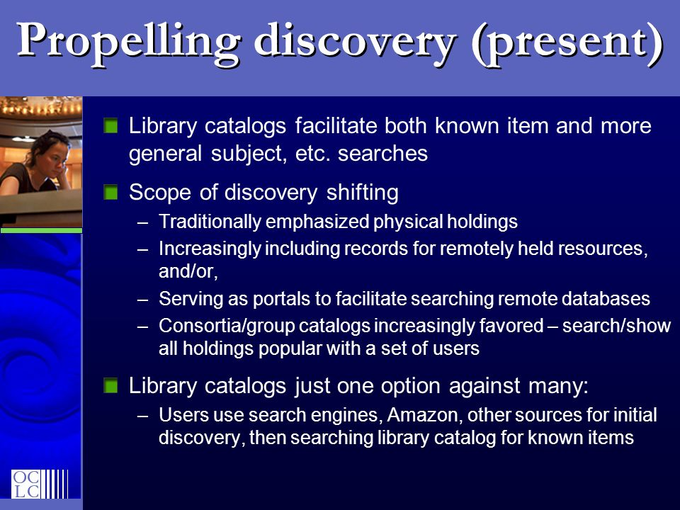 Propelling discovery (present) Library catalogs facilitate both known item and more general subject, etc.