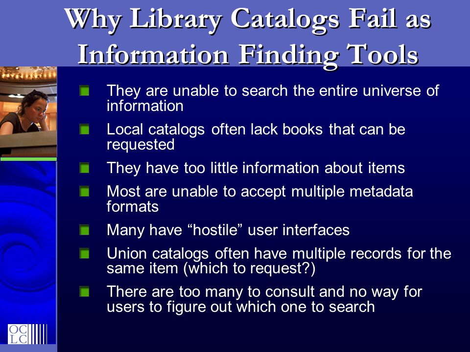 Why Library Catalogs Fail as Information Finding Tools They are unable to search the entire universe of information Local catalogs often lack books that can be requested They have too little information about items Most are unable to accept multiple metadata formats Many have hostile user interfaces Union catalogs often have multiple records for the same item (which to request?) There are too many to consult and no way for users to figure out which one to search