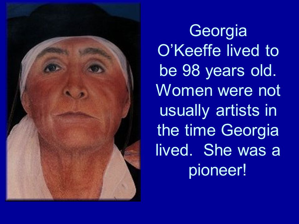 Georgia OKeeffe lived to be 98 years old. Women were not usually artists in the time Georgia lived.
