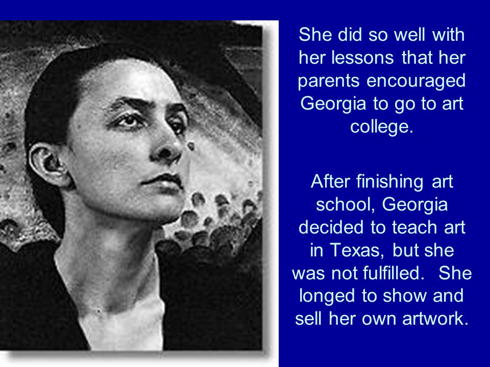 She did so well with her lessons that her parents encouraged Georgia to go to art college.