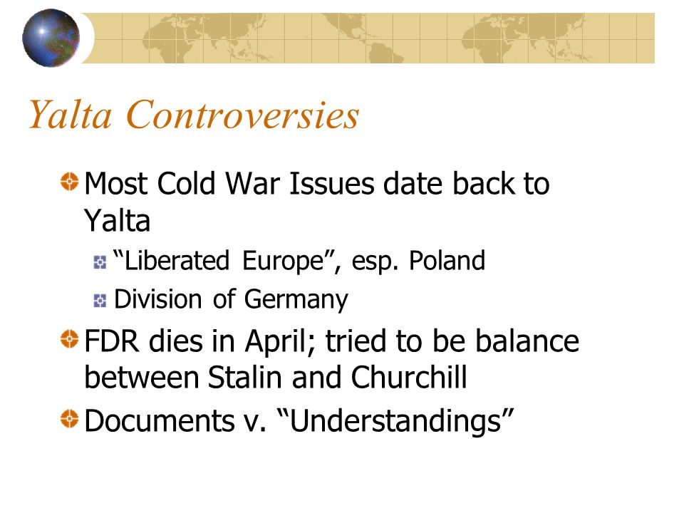 Yalta Controversies Most Cold War Issues date back to Yalta Liberated Europe, esp.