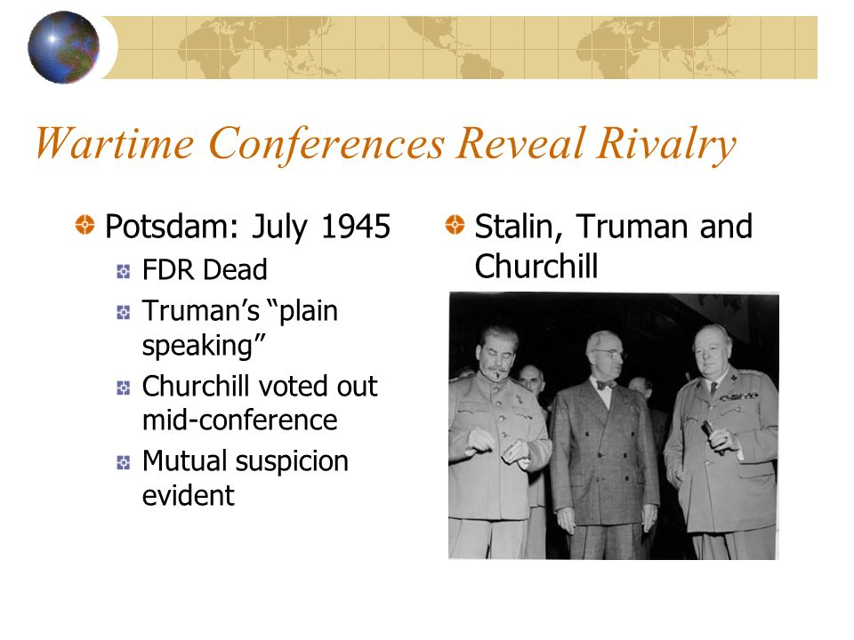 Wartime Conferences Reveal Rivalry Potsdam: July 1945 FDR Dead Trumans plain speaking Churchill voted out mid-conference Mutual suspicion evident Stalin, Truman and Churchill
