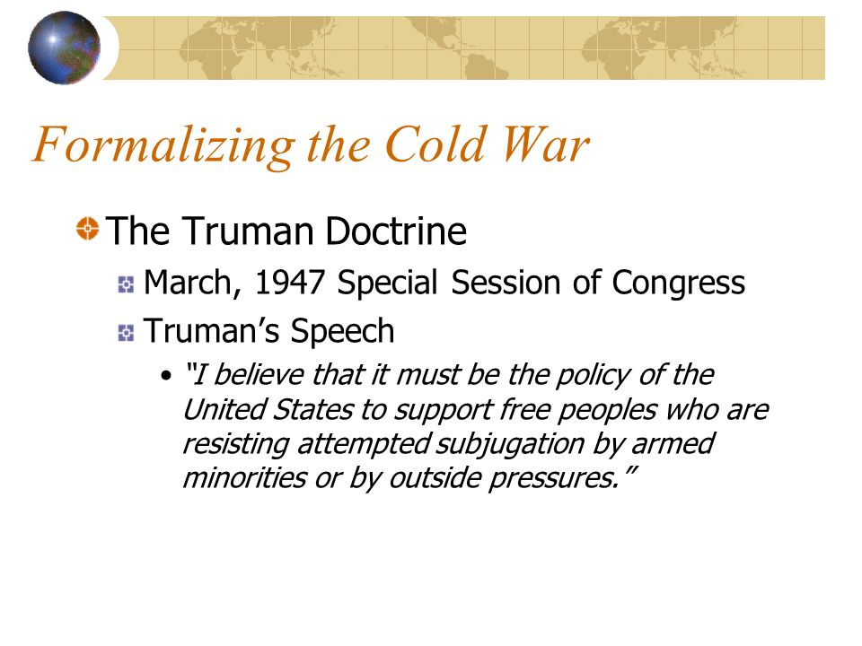 Formalizing the Cold War The Truman Doctrine March, 1947 Special Session of Congress Trumans Speech I believe that it must be the policy of the United States to support free peoples who are resisting attempted subjugation by armed minorities or by outside pressures.