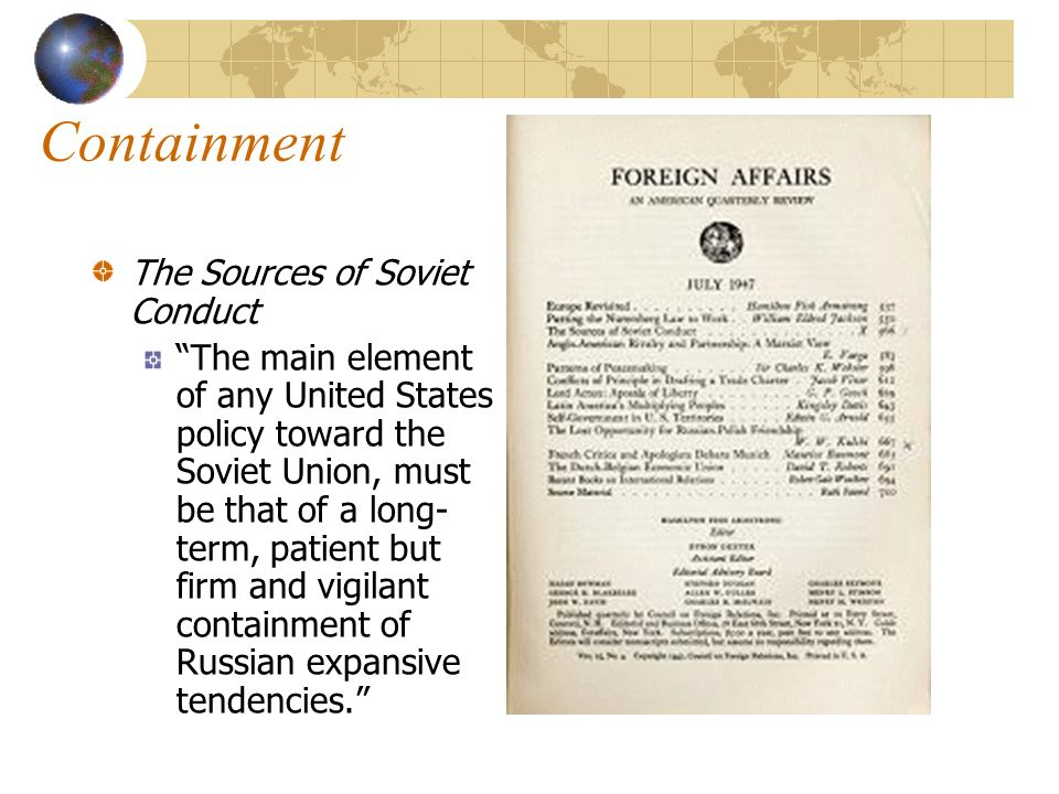 Containment The Sources of Soviet Conduct The main element of any United States policy toward the Soviet Union, must be that of a long- term, patient but firm and vigilant containment of Russian expansive tendencies.
