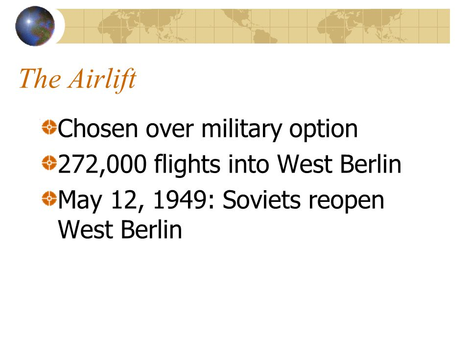 The Airlift Chosen over military option 272,000 flights into West Berlin May 12, 1949: Soviets reopen West Berlin