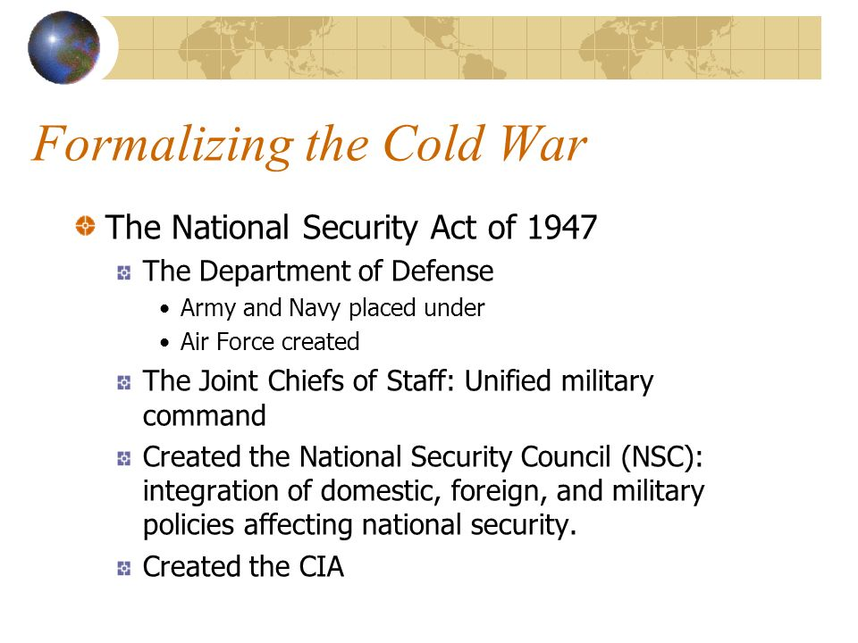 Formalizing the Cold War The National Security Act of 1947 The Department of Defense Army and Navy placed under Air Force created The Joint Chiefs of Staff: Unified military command Created the National Security Council (NSC): integration of domestic, foreign, and military policies affecting national security.