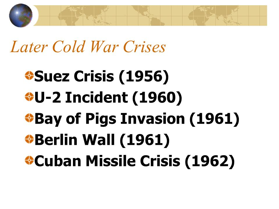 Later Cold War Crises Suez Crisis (1956) U-2 Incident (1960) Bay of Pigs Invasion (1961) Berlin Wall (1961) Cuban Missile Crisis (1962)