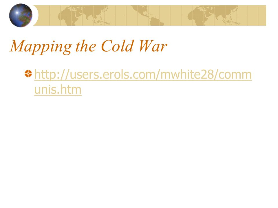 Mapping the Cold War http://users.erols.com/mwhite28/comm unis.htm